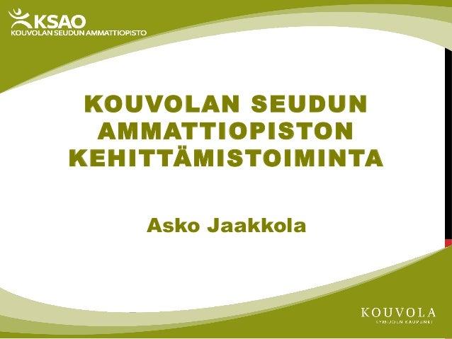 KOUVOLAN SEUDUN AMMATTIOPISTON KEHITTÄMISTOIMINTA Asko Jaakkola