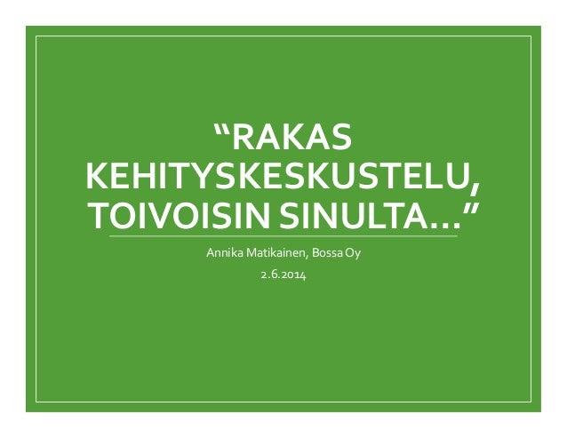 """""""RAKAS KEHITYSKESKUSTELU, TOIVOISIN SINULTA…"""" Annika Matikainen, Bossa Oy 2.6.2014"""