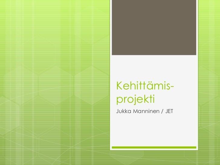Kehittämis-projekti Jukka Manninen / JET