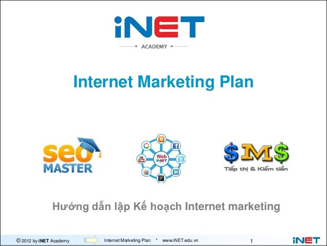 Internet Marketing Plan              Hướng dẫn lập Kế hoạch Internet marketing© 2012 by iNET Academy      Internet Marketi...