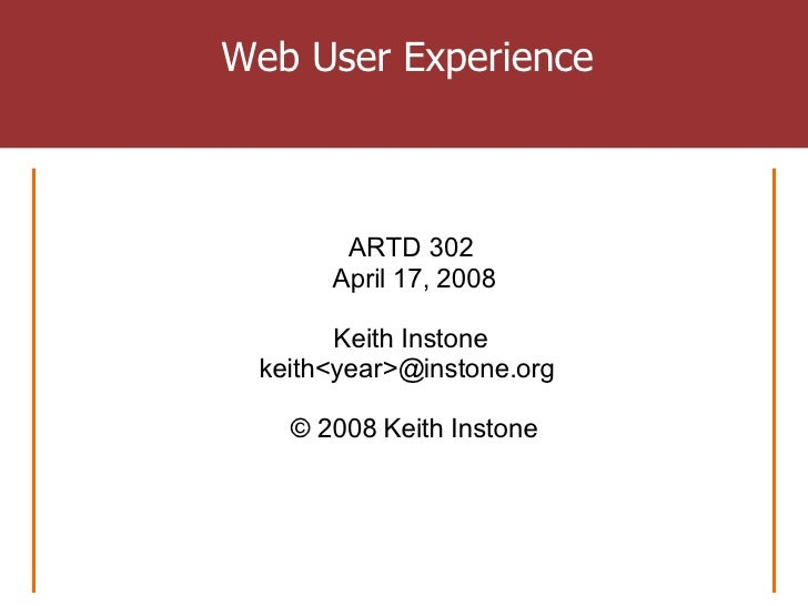 Web User Experience ARTD 302  April 17, 2008 Keith Instone  keith<year>@instone.org  © 2008 Keith Instone