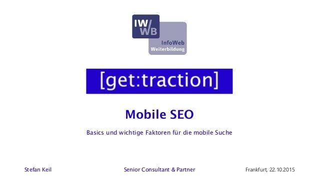 Mobile SEO Stefan Keil Senior Consultant & Partner Frankfurt, 22.10.2015 Basics und wichtige Faktoren für die mobile Suche