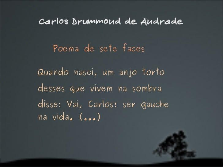 Carlos Drummond de Andrade Poema de sete faces  Quando nasci, um anjo torto desses que vivem na sombra disse: Vai, Carlos...