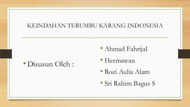 KEINDAHAN TERUMBU KARANG INDONESIA  • Disusun Oleh :  • Ahmad Fahrijal • Hermawan • Rozi Aulia Alam • Sri Rahim Bagus S
