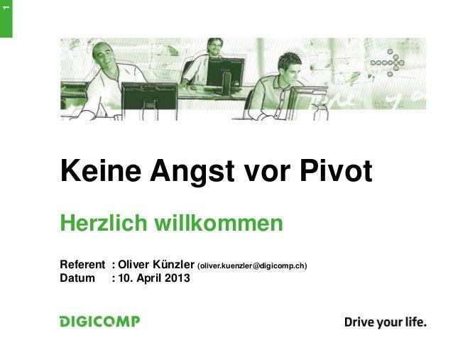 1    Keine Angst vor Pivot    Herzlich willkommen    Referent : Oliver Künzler (oliver.kuenzler@digicomp.ch)    Datum : 10...