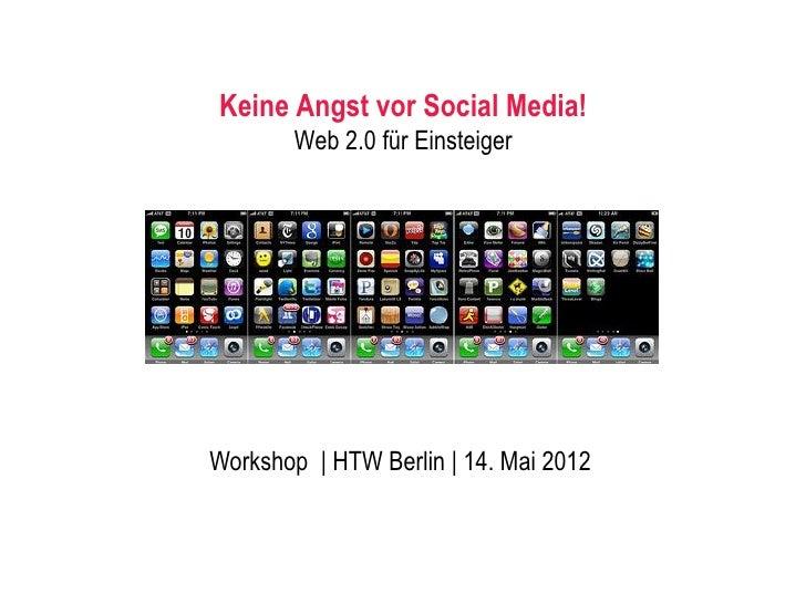 Keine Angst vor Social Media!       Web 2.0 für EinsteigerWorkshop | HTW Berlin | 14. Mai 2012