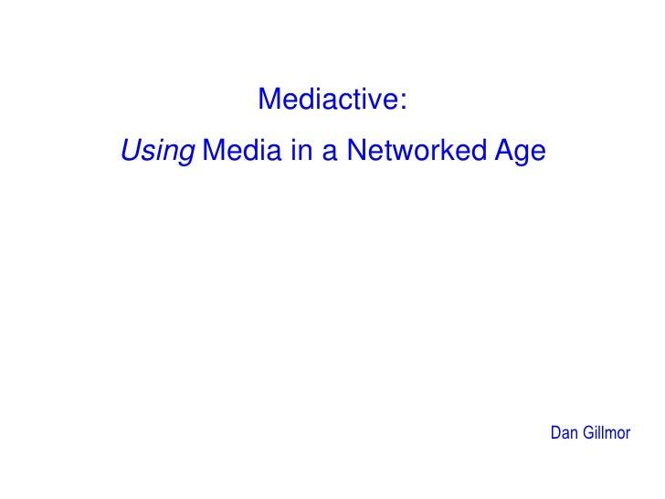 Mediactive:<br />Using Media in a Networked Age<br />Dan Gillmor<br />
