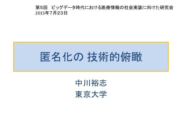 匿名化の 技術的俯瞰 中川裕志 東京大学 第5回 ビッグデータ時代における医療情報の社会実装に向けた研究会 2015年7月23日