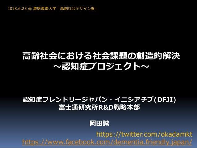 高齢社会における社会課題の創造的解決 ~認知症プロジェクト~ https://twitter.com/okadamkt https://www.facebook.com/dementia.friendly.japan/ 2018.6.23 @ ...