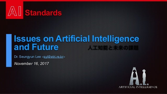 AI Standards Issues on Artificial Intelligence and Future November 16, 2017 Dr. Seungyun Lee <syl@etri.re.kr> 人工知能と未来の課題