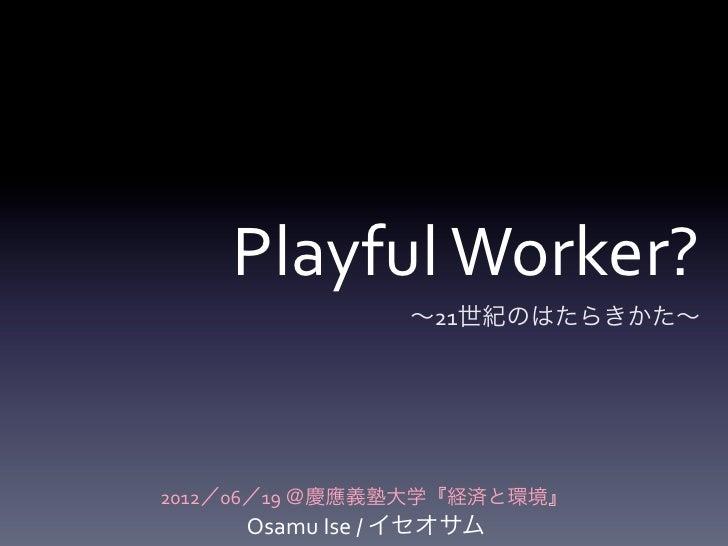 Playful Worker?                       ∼21世紀のはたらきかた∼2012/06/19 @慶應義塾大学『経済と環境』     Osamu Ise / イセオサム