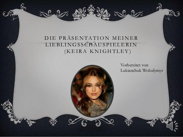 DIE PRÄSENTATION MEINER LIEBLINGSSCHAUSPIELERIN (KEIRA KNIGHTLEY) Vorbereitet von Lukianchuk Wolodymyr