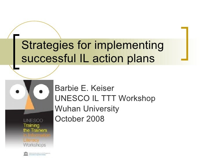 Strategies for implementing successful IL action plans Barbie E. Keiser UNESCO IL TTT Workshop Wuhan University October 2008