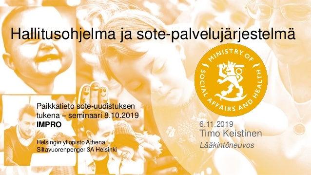 6.11.2019 Timo Keistinen Lääkintöneuvos Hallitusohjelma ja sote-palvelujärjestelmä Paikkatieto sote-uudistuksen tukena – s...