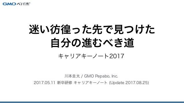 キャリアキーノート2017 川本圭太 / GMO Pepabo, Inc. 2017.05.11 新卒研修 キャリアキーノート (Update 2017.08.25) 迷い彷徨った先で見つけた 自分の進むべき道
