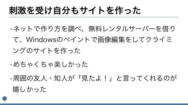 刺激を受け自分もサイトを作った •ネットで作り方を調べ、無料レンタルサーバーを借り て、Windowsのペイントで画像編集をしてクライミ ングのサイトを作った •めちゃくちゃ楽しかった •周囲の友人・知人が「見たよ!」と言ってくれるのが 嬉しか...