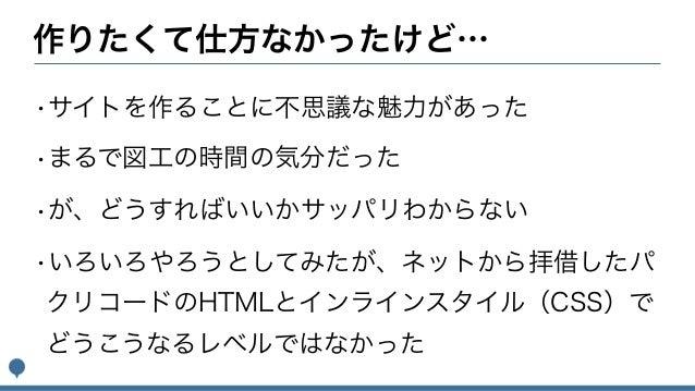 作りたくて仕方なかったけど… •サイトを作ることに不思議な魅力があった •まるで図工の時間の気分だった •が、どうすればいいかサッパリわからない •いろいろやろうとしてみたが、ネットから拝借したパ クリコードのHTMLとインラインスタイル(CS...