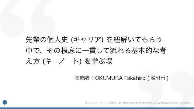 先輩の個人史 (キャリア) を紐解いてもらう 中で、その根底に一貫して流れる基本的な考 え方 (キーノート) を学ぶ場 提唱者:OKUMURA Takahiro ( @hfm ) キャリアキーノートとはなにか http://blog.hifum...