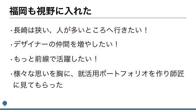 福岡も視野に入れた •長崎は狭い、人が多いところへ行きたい! •デザイナーの仲間を増やしたい! •もっと前線で活躍したい! •様々な思いを胸に、就活用ポートフォリオを作り師匠 に見てもらった