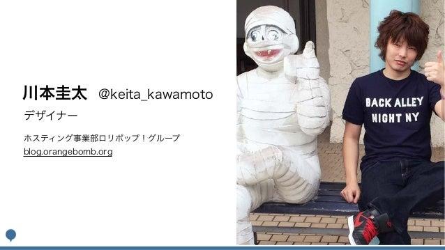 デザイナー 川本圭太 @keita_kawamoto ホスティング事業部ロリポップ!グループ blog.orangebomb.org
