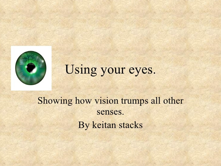 Using your eyes.  Showing how vision trumps all other              senses.          By keitan stacks