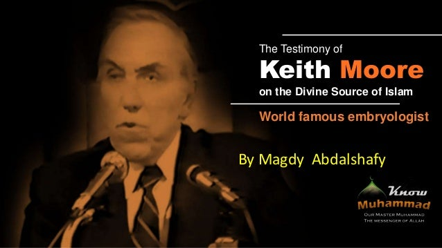 The Testimony of  Keith Moore on the Divine Source of Islam  World famous embryologist  By Magdy Abdalshafy