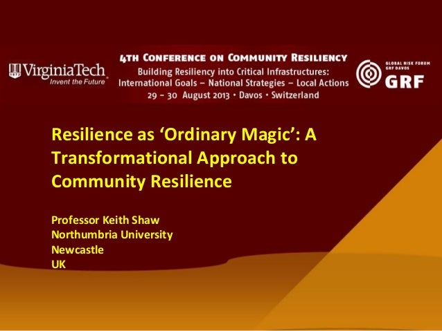 Resilience as 'Ordinary Magic': A Transformational Approach to Community Resilience Professor Keith Shaw Northumbria Unive...