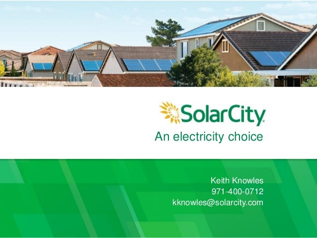 An electricity choice Keith Knowles 971-400-0712 kknowles@solarcity.com