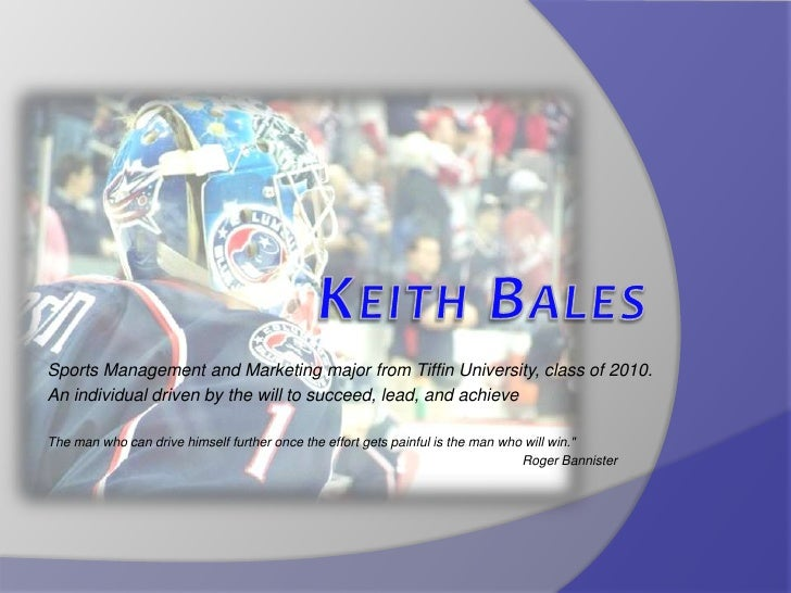Keith Bales<br />Sports Management and Marketing major from Tiffin University, class of 2010.<br />An individual driven by...