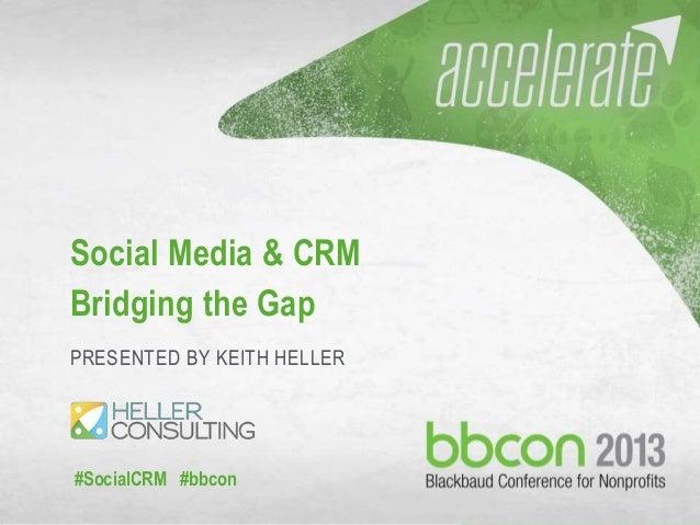 #socialCRM #bbcon 1 Social Media & CRM Bridging the Gap PRESENTED BY KEITH HELLER #SocialCRM #bbcon