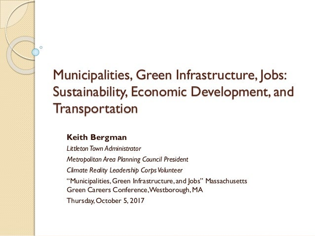 Municipalities, Green Infrastructure, Jobs: Sustainability, Economic Development, and Transportation Keith Bergman Littlet...