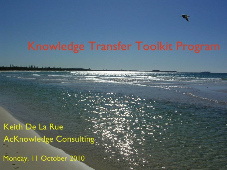 Knowledge Transfer Toolkit Program Keith De La Rue AcKnowledge Consulting Monday, 11 October 2010