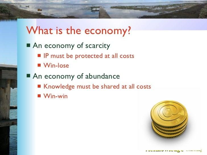 What is the economy? <ul><li>An economy of scarcity </li></ul><ul><ul><li>IP must be protected at all costs </li></ul></ul...