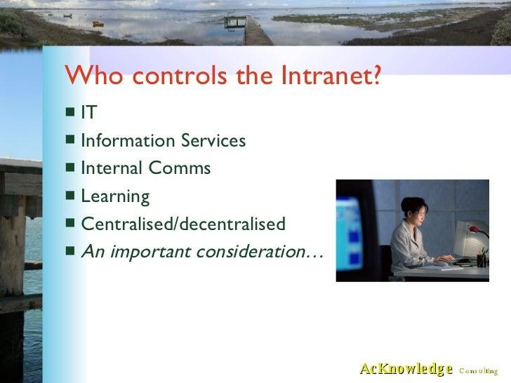 Who controls the Intranet? <ul><li>IT </li></ul><ul><li>Information Services </li></ul><ul><li>Internal Comms </li></ul><u...