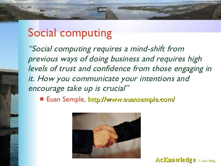 """Social computing <ul><li>"""" Social computing requires a mind-shift from previous ways of doing business and requires high l..."""