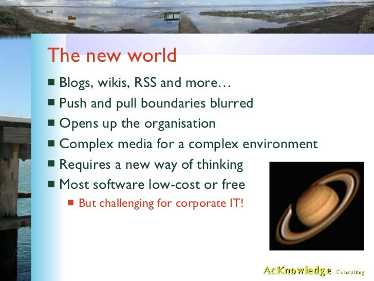 The new world <ul><li>Blogs, wikis, RSS and more… </li></ul><ul><li>Push and pull boundaries blurred </li></ul><ul><li>Ope...