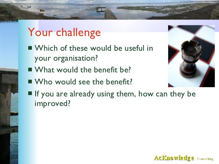 Your challenge <ul><li>Which of these would be useful in your organisation? </li></ul><ul><li>What would the benefit be? <...