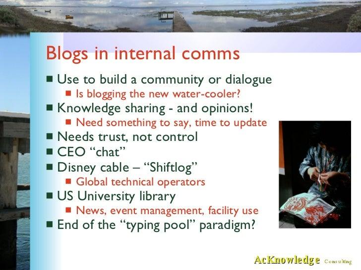 Blogs in internal comms <ul><li>Use to build a community or dialogue </li></ul><ul><ul><li>Is blogging the new water-coole...