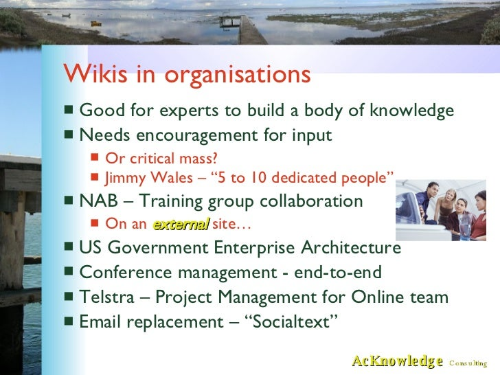 Wikis in organisations <ul><li>Good for experts to build a body of knowledge </li></ul><ul><li>Needs encouragement for inp...