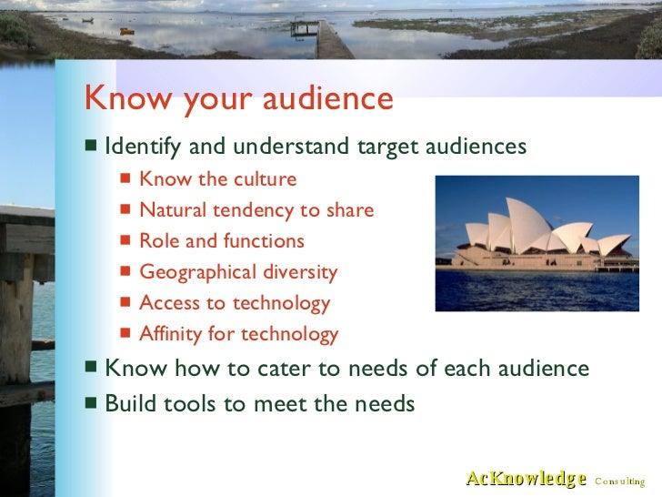 Know your audience <ul><li>Identify and understand target audiences </li></ul><ul><ul><li>Know the culture </li></ul></ul>...
