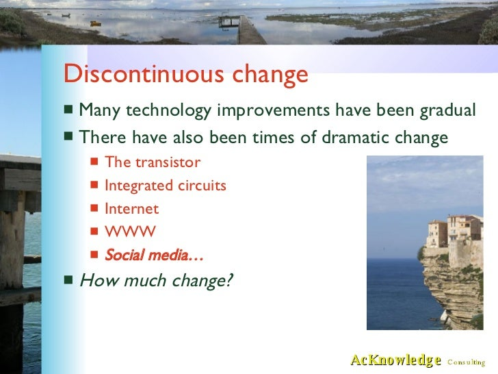 Discontinuous change <ul><li>Many technology improvements have been gradual </li></ul><ul><li>There have also been times o...