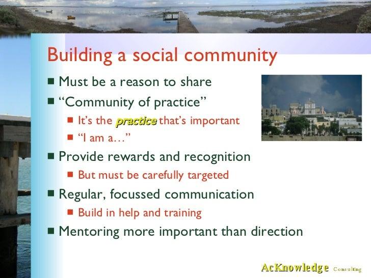 "Building a social community <ul><li>Must be a reason to share </li></ul><ul><li>""Community of practice"" </li></ul><ul><ul>..."