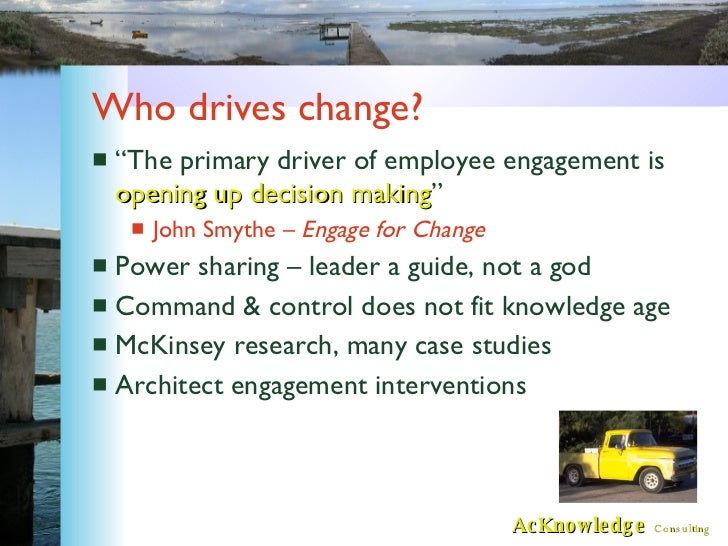 """Who drives change? <ul><li>""""The primary driver of employee engagement is  opening up decision making """" </li></ul><ul><ul><..."""