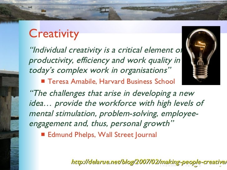 """Creativity <ul><li>"""" Individual creativity is a critical element of productivity, efficiency and work quality in today's c..."""