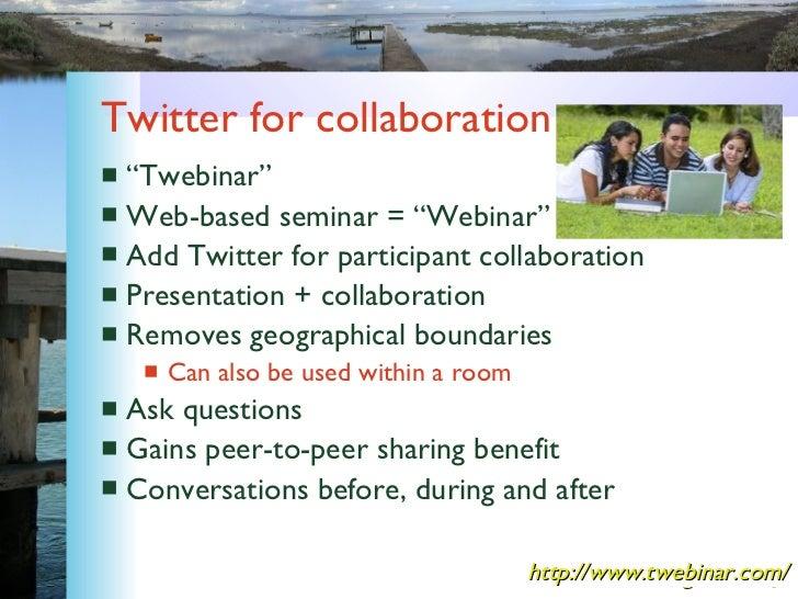 """Twitter for collaboration <ul><li>""""Twebinar"""" </li></ul><ul><li>Web-based seminar = """"Webinar"""" </li></ul><ul><li>Add Twitter..."""