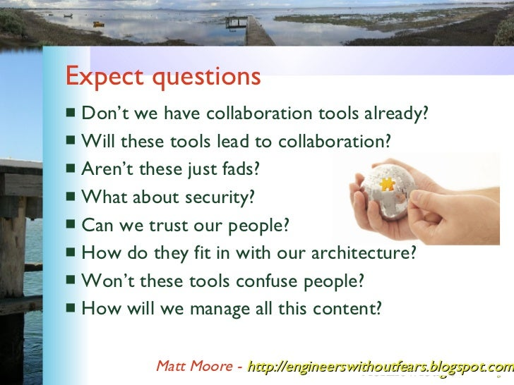 Expect questions <ul><li>Don't we have collaboration tools already? </li></ul><ul><li>Will these tools lead to collaborati...