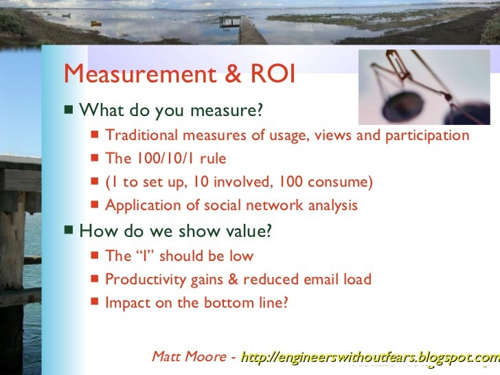 Measurement & ROI <ul><li>What do you measure? </li></ul><ul><ul><li>Traditional measures of usage, views and participatio...