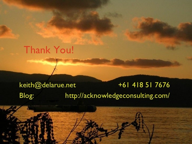 Thank You! [email_address] +61 418 51 7676 Blog:  http://acknowledgeconsulting.com/