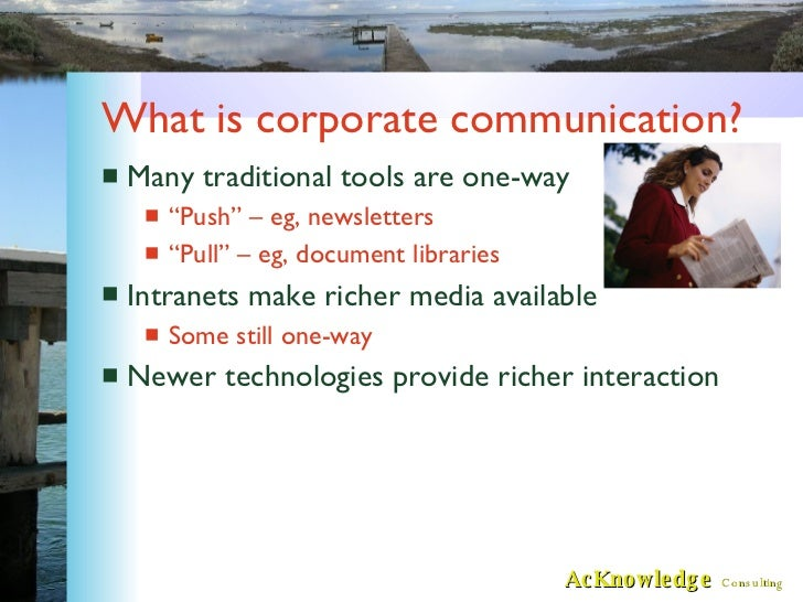 "What is corporate communication? <ul><li>Many traditional tools are one-way </li></ul><ul><ul><li>""Push"" – eg, newsletters..."