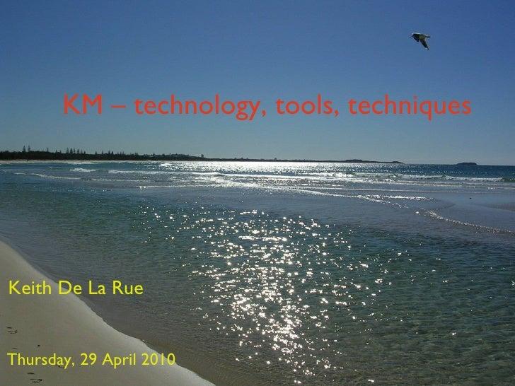 KM – technology, tools, techniques Keith De La Rue Thursday, 29 April 2010